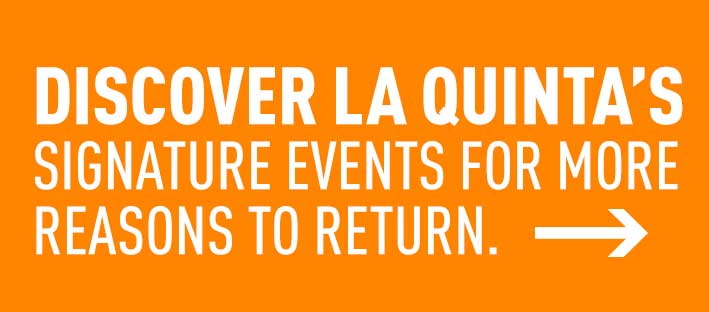 Discover La Quinta, CA���s signature events for more reasons to return.