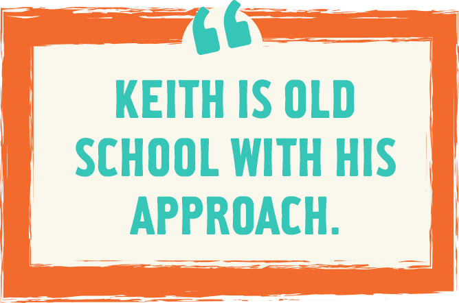 Keith is old school with his approach.