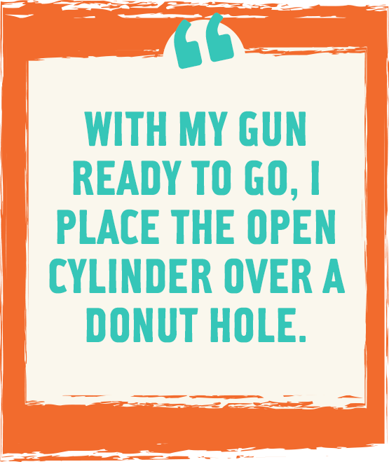 With my gun ready to go, I place the open cylinder over a donut hole.