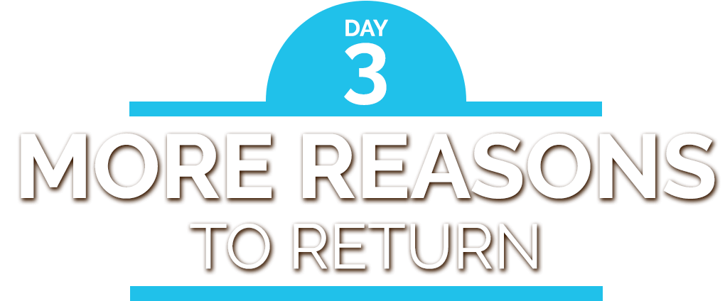 Day 3: More reasons to return
