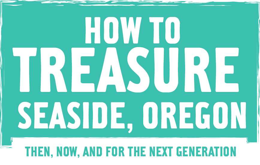 How to Treasure Seaside, Oregon. The, Now, and for the next generation.