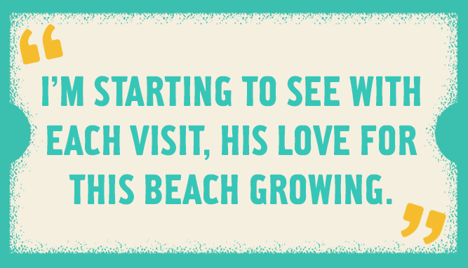 I'm starting to see with each visit, his love for this beach growing.